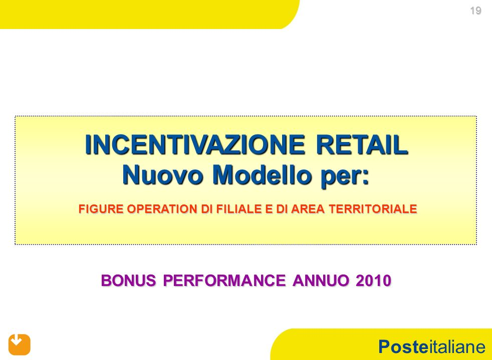 Posteitaliane INCENTIVAZIONE RETAIL Nuovo Modello per: FIGURE OPERATION DI FILIALE E DI AREA TERRITORIALE FIGURE OPERATION DI FILIALE E DI AREA TERRITORIALE 19 19 BONUS PERFORMANCE ANNUO 2010
