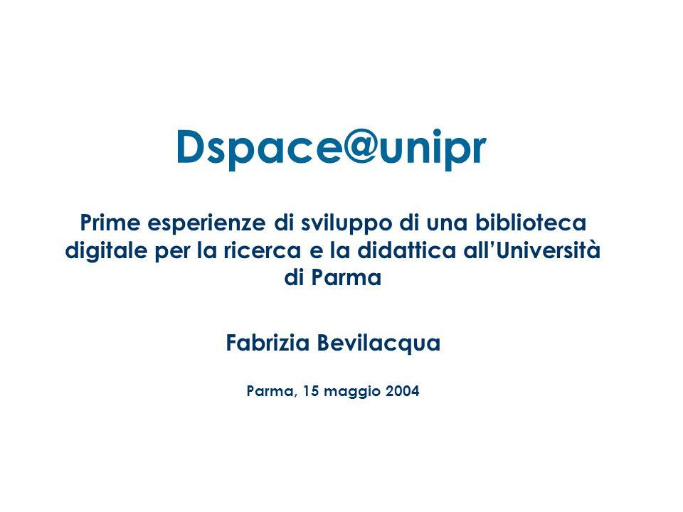 Dspace@unipr Prime esperienze di sviluppo di una biblioteca digitale per la ricerca e la didattica allUniversità di Parma Fabrizia Bevilacqua Parma, 15 maggio 2004