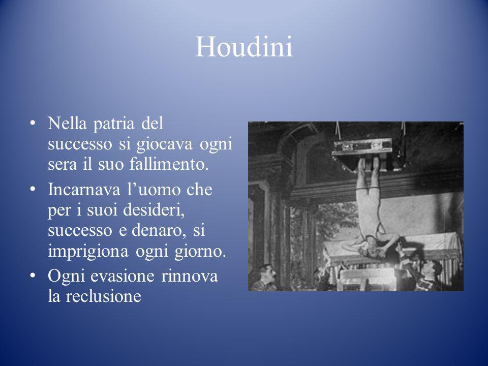 Houdini Nella patria del successo si giocava ogni sera il suo fallimento. Incarnava luomo che per i suoi desideri, successo e denaro, si imprigiona og