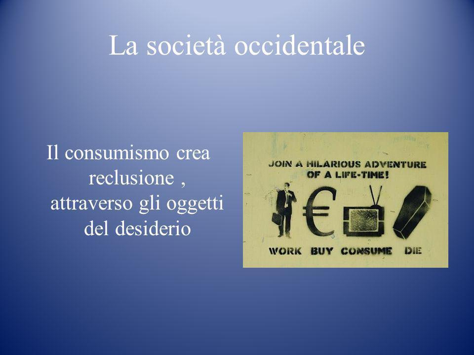 La società occidentale Il consumismo crea reclusione, attraverso gli oggetti del desiderio