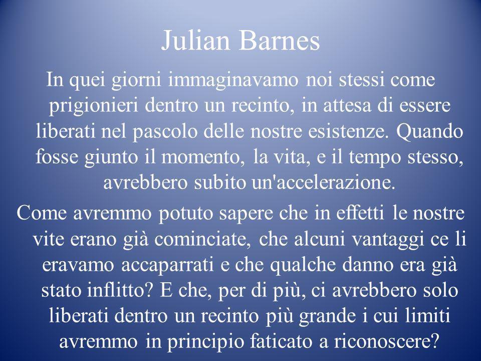 Julian Barnes In quei giorni immaginavamo noi stessi come prigionieri dentro un recinto, in attesa di essere liberati nel pascolo delle nostre esisten