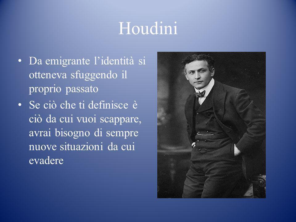 Houdini Da emigrante lidentità si otteneva sfuggendo il proprio passato Se ciò che ti definisce è ciò da cui vuoi scappare, avrai bisogno di sempre nu