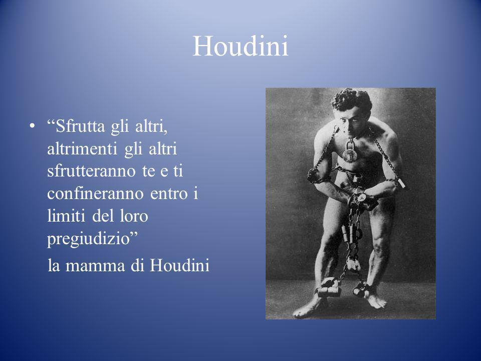 Houdini Sfrutta gli altri, altrimenti gli altri sfrutteranno te e ti confineranno entro i limiti del loro pregiudizio la mamma di Houdini