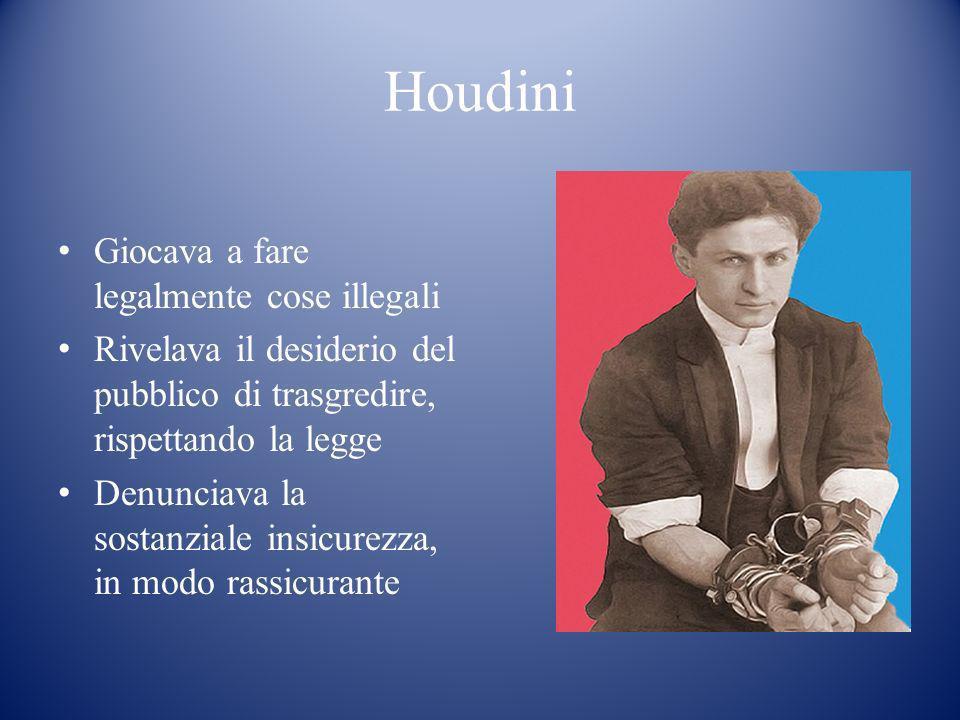 Houdini Giocava a fare legalmente cose illegali Rivelava il desiderio del pubblico di trasgredire, rispettando la legge Denunciava la sostanziale insi