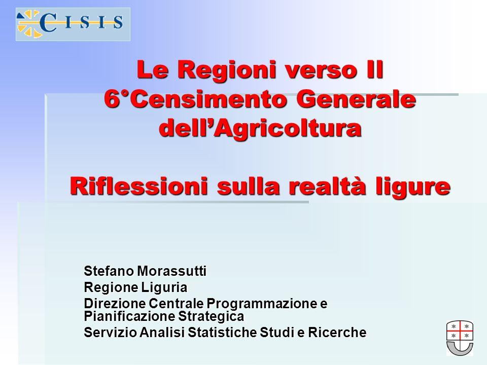 Le Regioni verso Il 6°Censimento Generale dellAgricoltura Riflessioni sulla realtà ligure Stefano Morassutti Regione Liguria Direzione Centrale Progra