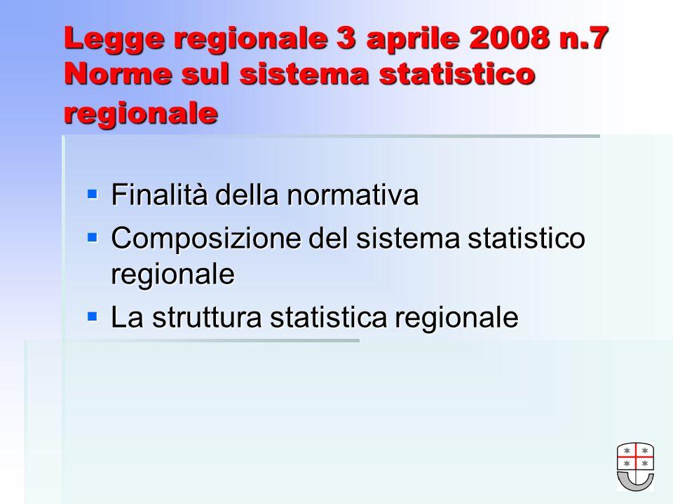 Legge regionale 3 aprile 2008 n.7 Norme sul sistema statistico regionale Finalità della normativa Finalità della normativa Composizione del sistema statistico regionale Composizione del sistema statistico regionale La struttura statistica regionale La struttura statistica regionale