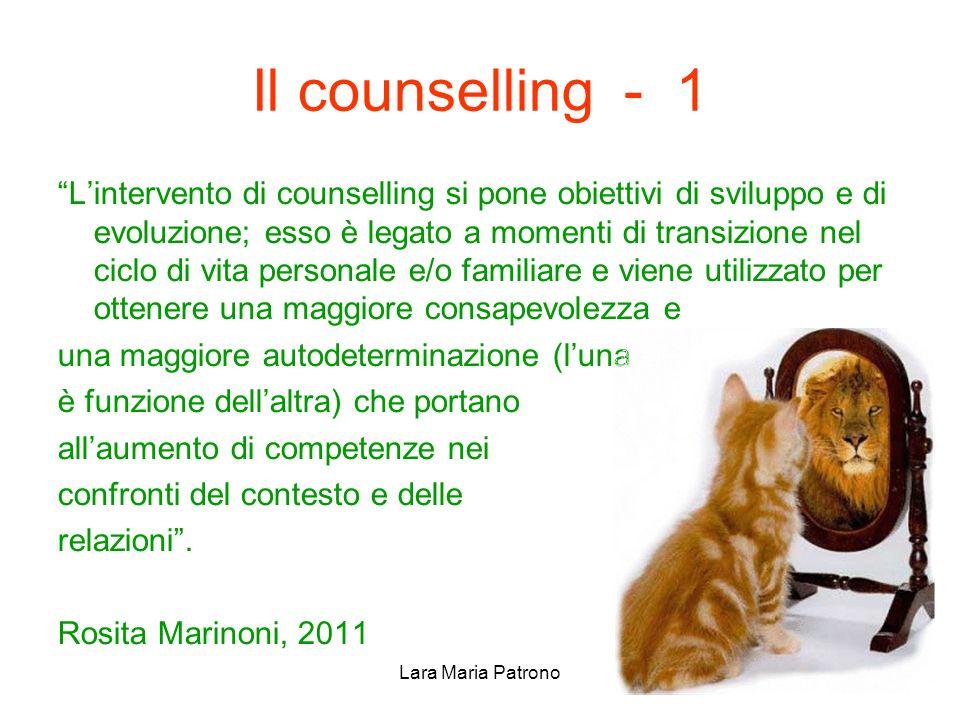 Lara Maria Patrono Il counselling - 1 Lintervento di counselling si pone obiettivi di sviluppo e di evoluzione; esso è legato a momenti di transizione