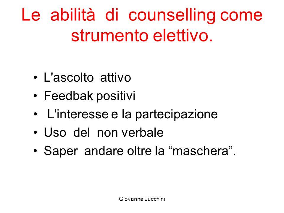 Le abilità di counselling come strumento elettivo. L'ascolto attivo Feedbak positivi L'interesse e la partecipazione Uso del non verbale Saper andare