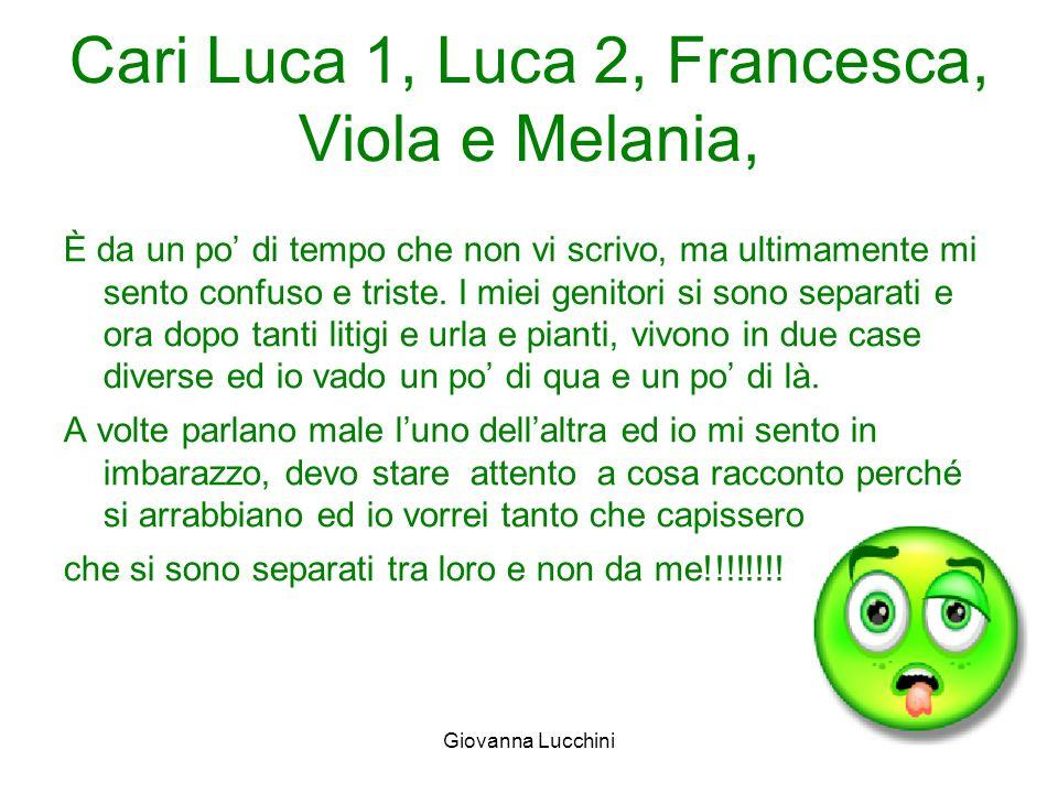 Cari Luca 1, Luca 2, Francesca, Viola e Melania, È da un po di tempo che non vi scrivo, ma ultimamente mi sento confuso e triste. I miei genitori si s