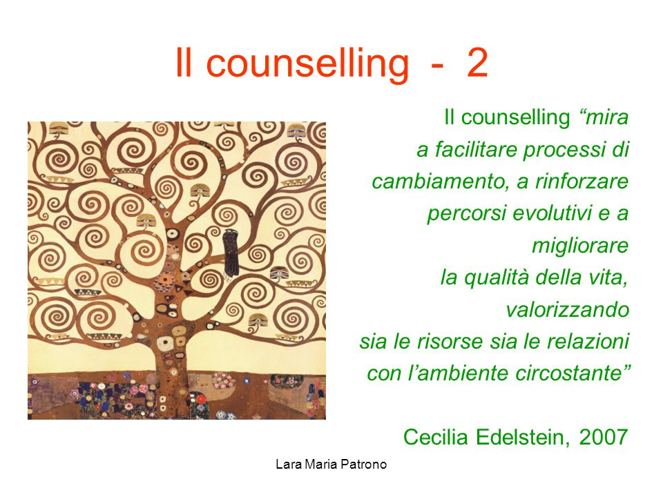Lara Maria Patrono Il counselling - 2 Il counselling mira a facilitare processi di cambiamento, a rinforzare percorsi evolutivi e a migliorare la qual