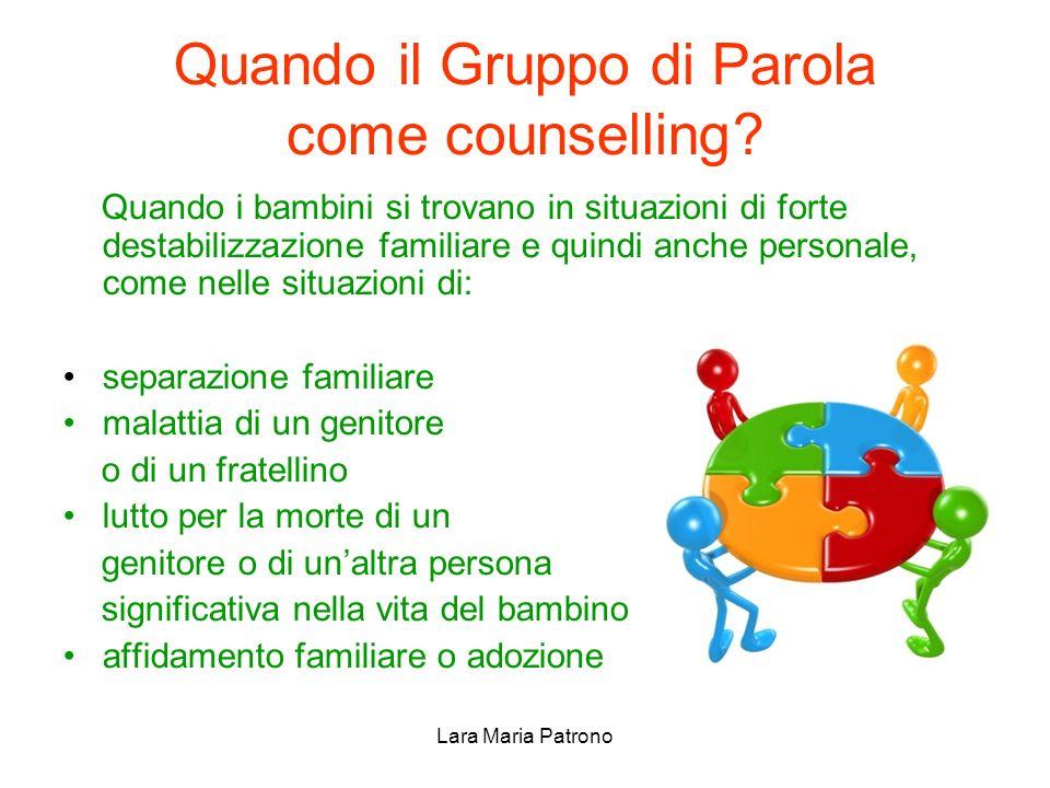 Lara Maria Patrono Quando il Gruppo di Parola come counselling? Quando i bambini si trovano in situazioni di forte destabilizzazione familiare e quind