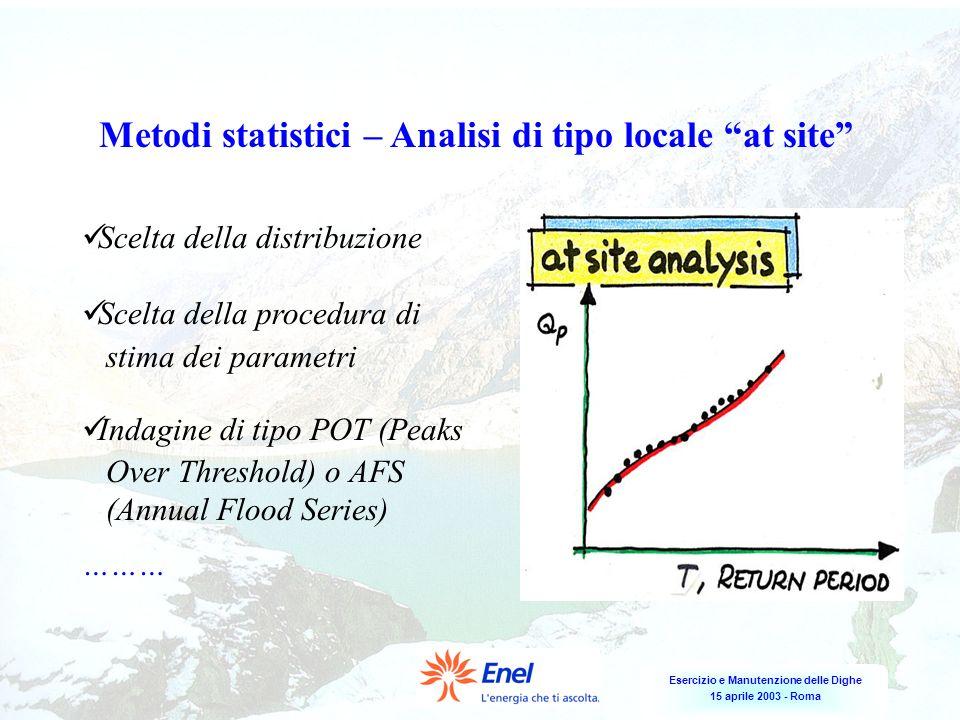 Esercizio e Manutenzione delle Dighe 15 aprile 2003 - Roma Metodi statistici – Analisi di tipo locale at site Scelta della distribuzione Scelta della