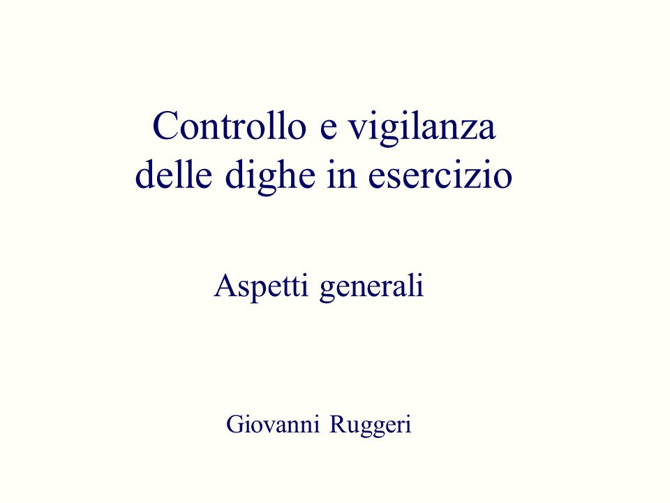 Controllo e vigilanza delle dighe in esercizio Aspetti generali Giovanni Ruggeri