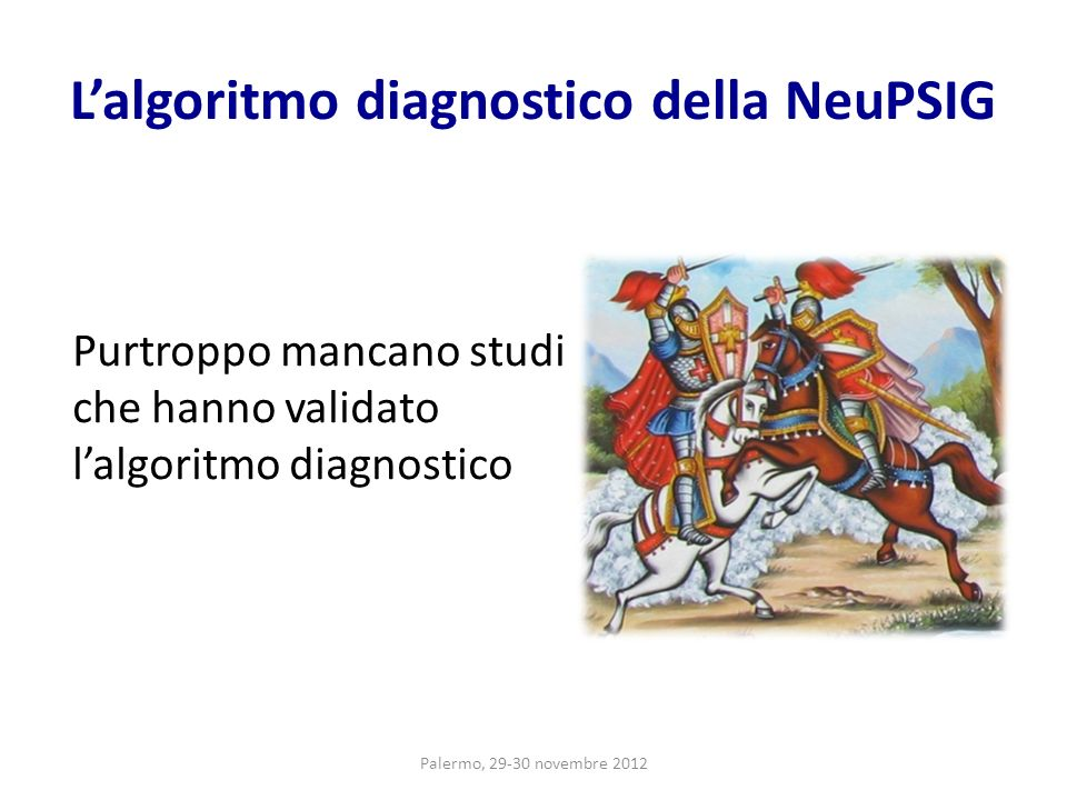 Lalgoritmo diagnostico della NeuPSIG Purtroppo mancano studi che hanno validato lalgoritmo diagnostico Palermo, 29-30 novembre 2012