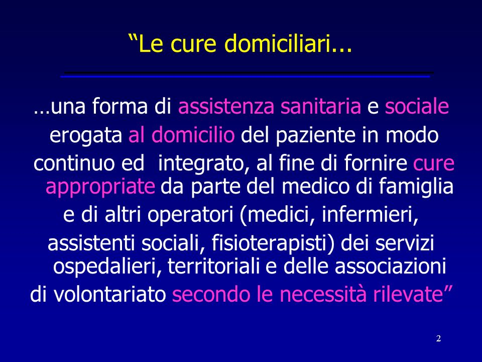 2 …una forma di assistenza sanitaria e sociale erogata al domicilio del paziente in modo continuo ed integrato, al fine di fornire cure appropriate da