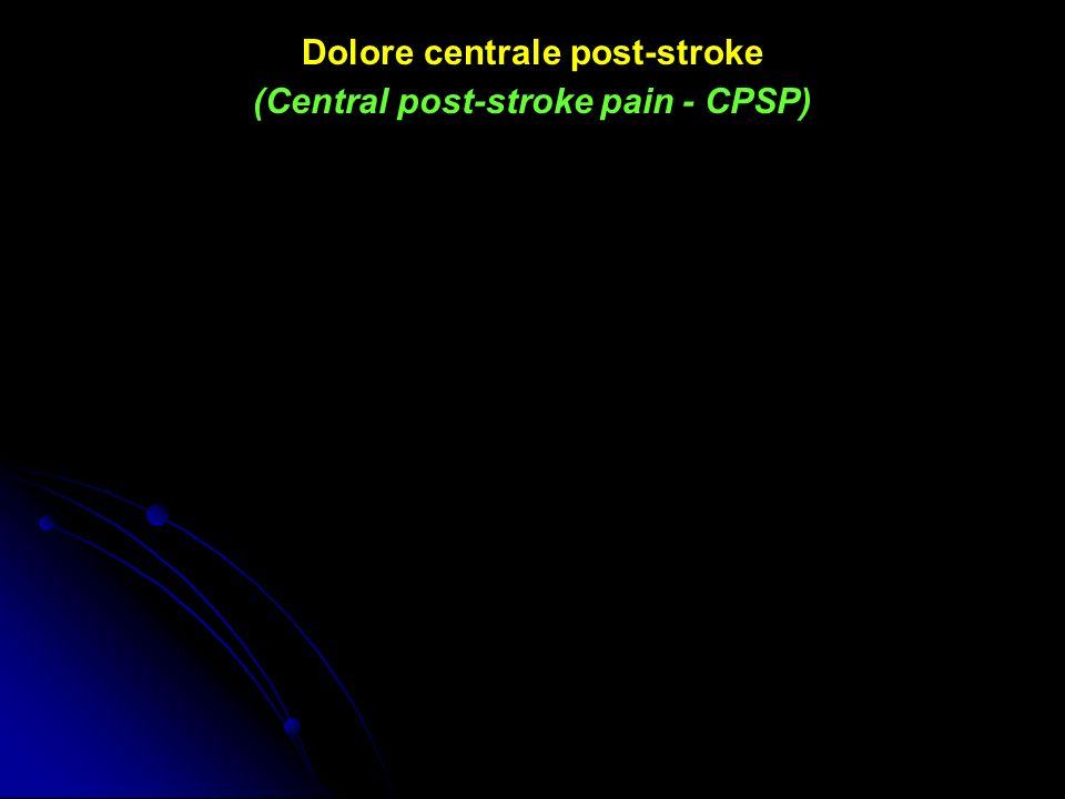 dolore centrale post-stroke (CPSP) CPSP continues to be an CPSP continues to be an underrecognized complication of stroke underrecognized complication of stroke despite its potential despite its potential to impair activities of daily living to impair activities of daily living and deteriorate quality of life, and deteriorate quality of life, consequently undermining consequently undermining rehabilitation efforts rehabilitation efforts 2009 Kumar.