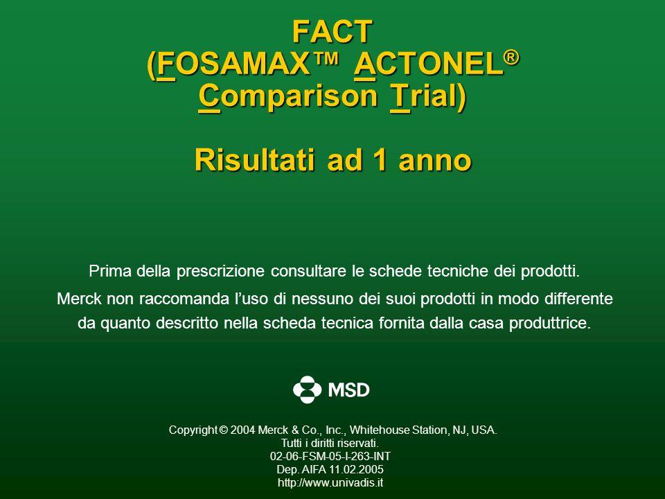 FACT (FOSAMAX ACTONEL ® Comparison Trial) Risultati ad 1 anno Prima della prescrizione consultare le schede tecniche dei prodotti. Merck non raccomand