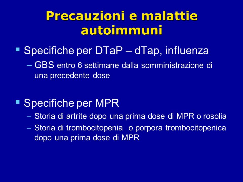 Precauzioni e malattie autoimmuni Specifiche per DTaP – dTap, influenza –GBS entro 6 settimane dalla somministrazione di una precedente dose Specifiche per MPR –Storia di artrite dopo una prima dose di MPR o rosolia –Storia di trombocitopenia o porpora trombocitopenica dopo una prima dose di MPR