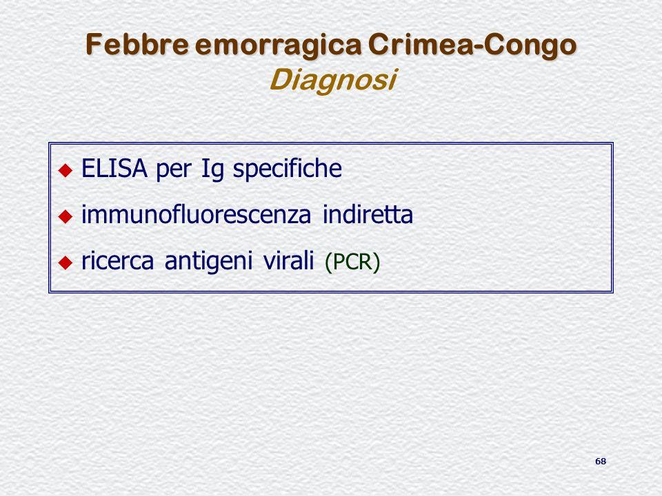 68 u ELISA per Ig specifiche u immunofluorescenza indiretta u ricerca antigeni virali (PCR) Febbre emorragica Crimea-Congo Febbre emorragica Crimea-Co