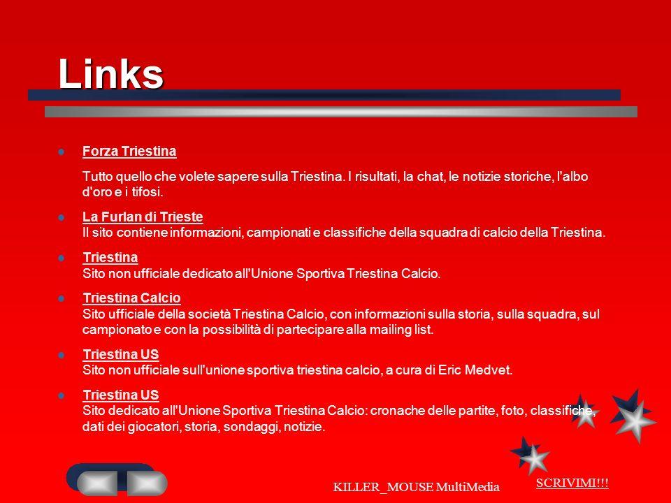 SCRIVIMI!!! KILLER_MOUSE MultiMedia Links Forza Triestina Tutto quello che volete sapere sulla Triestina. I risultati, la chat, le notizie storiche, l