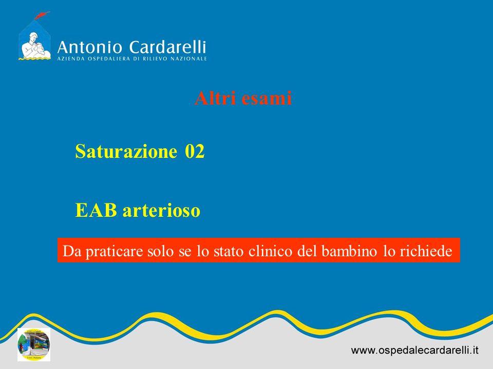Altri esami Saturazione 02 EAB arterioso Da praticare solo se lo stato clinico del bambino lo richiede