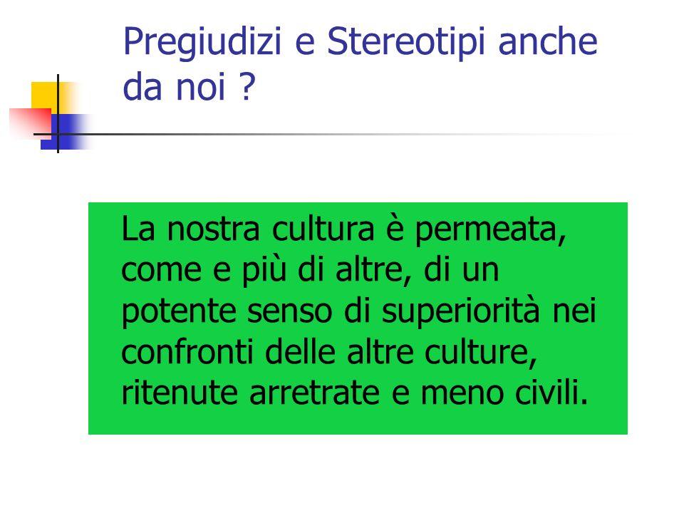 Pregiudizi e Stereotipi anche da noi ? La nostra cultura è permeata, come e più di altre, di un potente senso di superiorità nei confronti delle altre