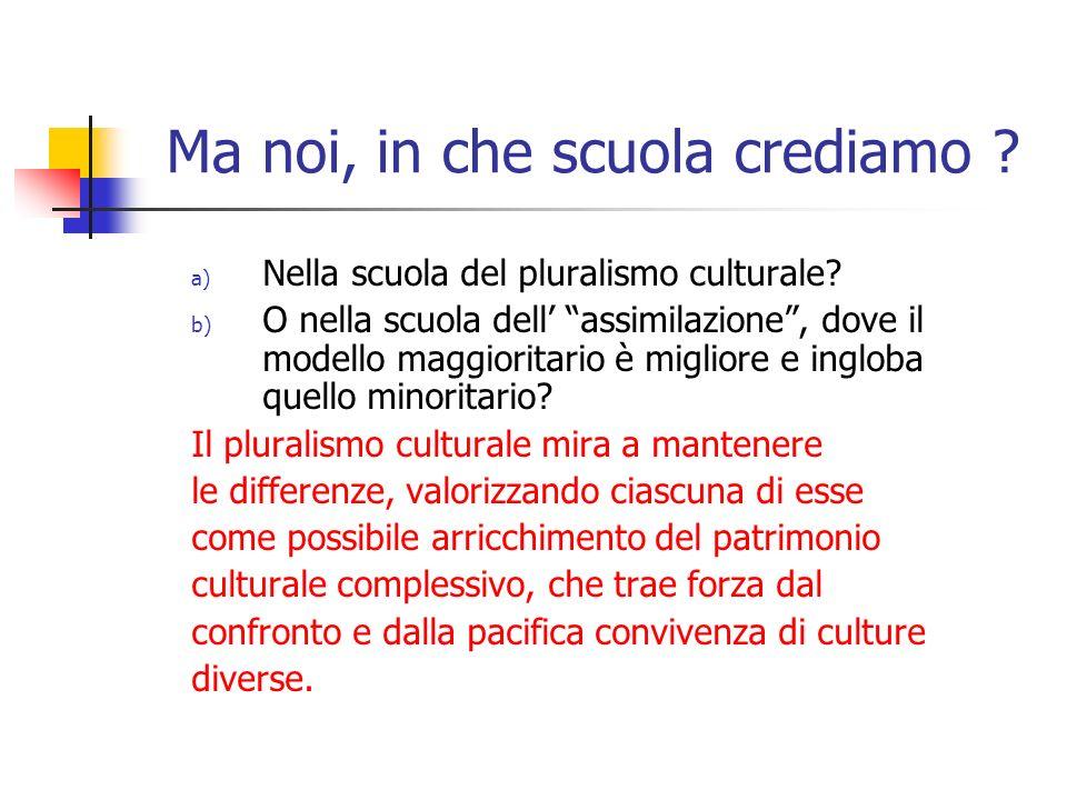 Ma noi, in che scuola crediamo ? a) Nella scuola del pluralismo culturale? b) O nella scuola dell assimilazione, dove il modello maggioritario è migli