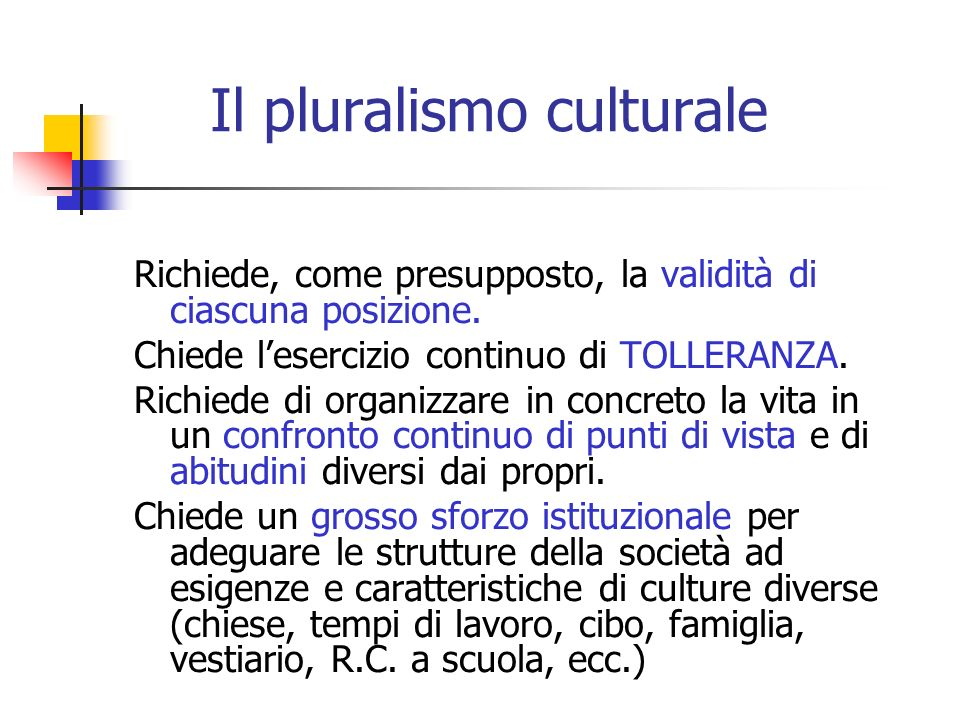 Il pluralismo culturale Richiede, come presupposto, la validità di ciascuna posizione. Chiede lesercizio continuo di TOLLERANZA. Richiede di organizza