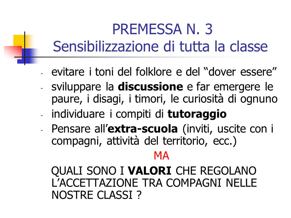 PREMESSA N. 3 Sensibilizzazione di tutta la classe - evitare i toni del folklore e del dover essere - sviluppare la discussione e far emergere le paur