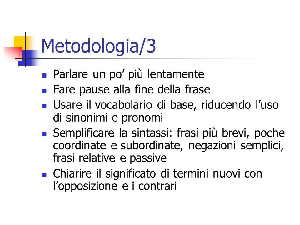Metodologia/3 Parlare un po più lentamente Fare pause alla fine della frase Usare il vocabolario di base, riducendo luso di sinonimi e pronomi Semplif