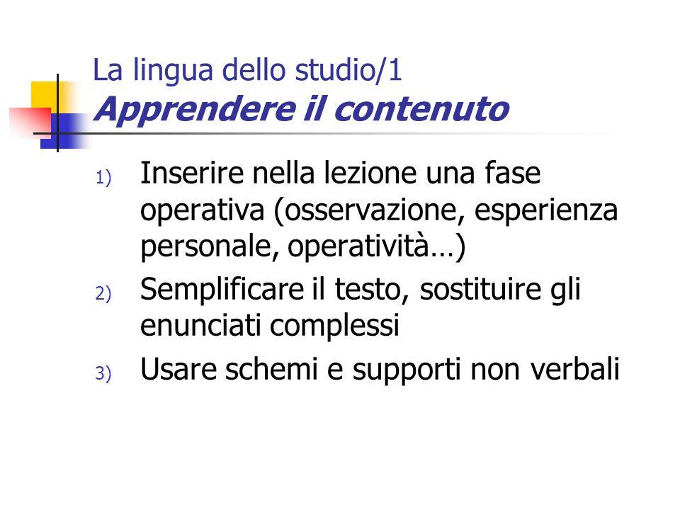 La lingua dello studio/1 Apprendere il contenuto 1) Inserire nella lezione una fase operativa (osservazione, esperienza personale, operatività…) 2) Se