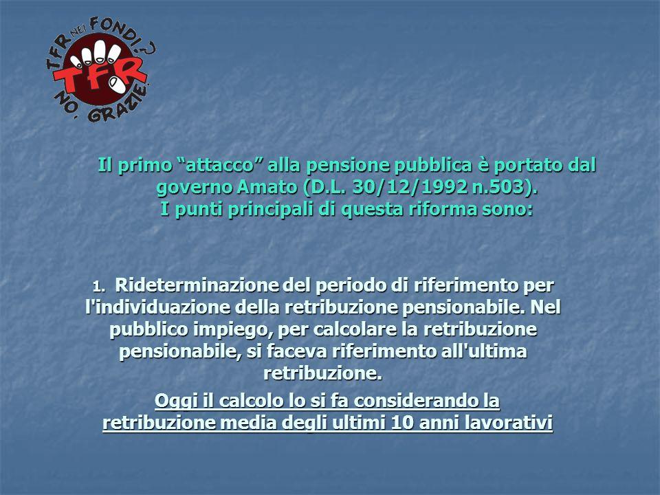 Il primo attacco alla pensione pubblica è portato dal governo Amato (D.L. 30/12/1992 n.503). I punti principali di questa riforma sono: 1. Ridetermina