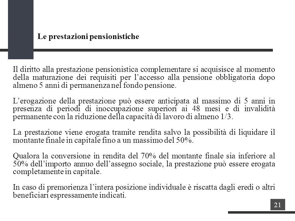 Le prestazioni pensionistiche Il diritto alla prestazione pensionistica complementare si acquisisce al momento della maturazione dei requisiti per laccesso alla pensione obbligatoria dopo almeno 5 anni di permanenza nel fondo pensione.