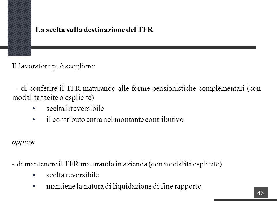 La scelta sulla destinazione del TFR Il lavoratore può scegliere: - di conferire il TFR maturando alle forme pensionistiche complementari (con modalità tacite o esplicite) scelta irreversibile il contributo entra nel montante contributivo oppure - di mantenere il TFR maturando in azienda (con modalità esplicite) scelta reversibile mantiene la natura di liquidazione di fine rapporto 43