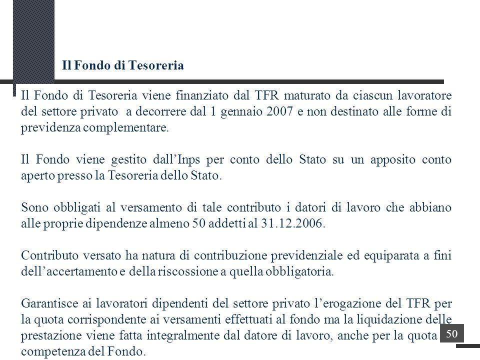 Il Fondo di Tesoreria Il Fondo di Tesoreria viene finanziato dal TFR maturato da ciascun lavoratore del settore privato a decorrere dal 1 gennaio 2007 e non destinato alle forme di previdenza complementare.