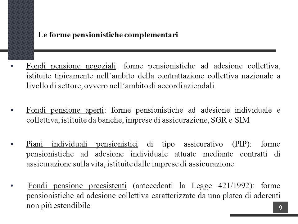 Fondi pensione negoziali: forme pensionistiche ad adesione collettiva, istituite tipicamente nellambito della contrattazione collettiva nazionale a livello di settore, ovvero nellambito di accordiaziendali Fondi pensione aperti: forme pensionistiche ad adesione individuale e collettiva, istituite da banche, imprese di assicurazione, SGR e SIM Piani individuali pensionistici di tipo assicurativo (PIP): forme pensionistiche ad adesione individuale attuate mediante contratti di assicurazione sulla vita, istituite dalle imprese di assicurazione Fondi pensione preesistenti (antecedenti la Legge 421/1992): forme pensionistiche ad adesione collettiva caratterizzate da una platea di aderenti non più estendibile 9