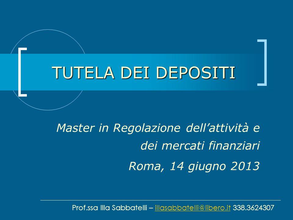 TUTELA DEI DEPOSITI Master in Regolazione dellattività e dei mercati finanziari Roma, 14 giugno 2013 Prof.ssa Illa Sabbatelli – illasabbatelli@libero.