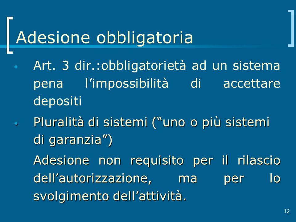 12 Adesione obbligatoria Art. 3 dir.:obbligatorietà ad un sistema pena limpossibilità di accettare depositi Pluralità di sistemi (uno o più sistemi di