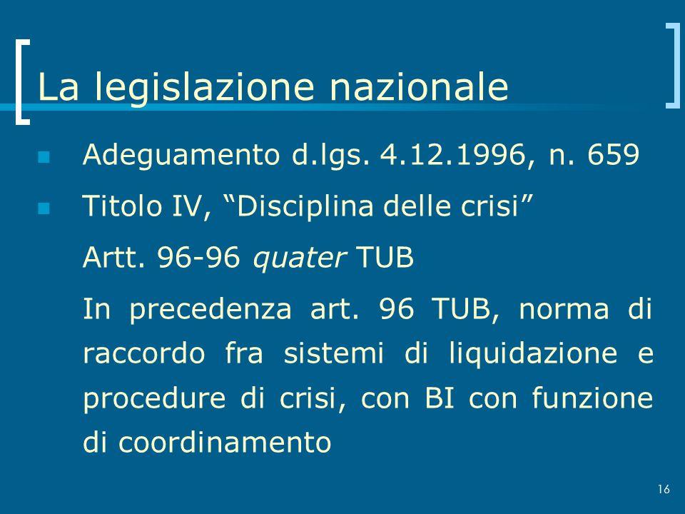 16 La legislazione nazionale Adeguamento d.lgs. 4.12.1996, n. 659 Titolo IV, Disciplina delle crisi Artt. 96-96 quater TUB In precedenza art. 96 TUB,