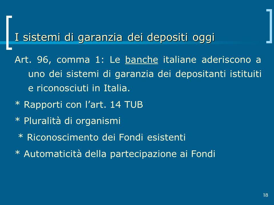 18 I sistemi di garanzia dei depositi oggi Art. 96, comma 1: Le banche italiane aderiscono a uno dei sistemi di garanzia dei depositanti istituiti e r
