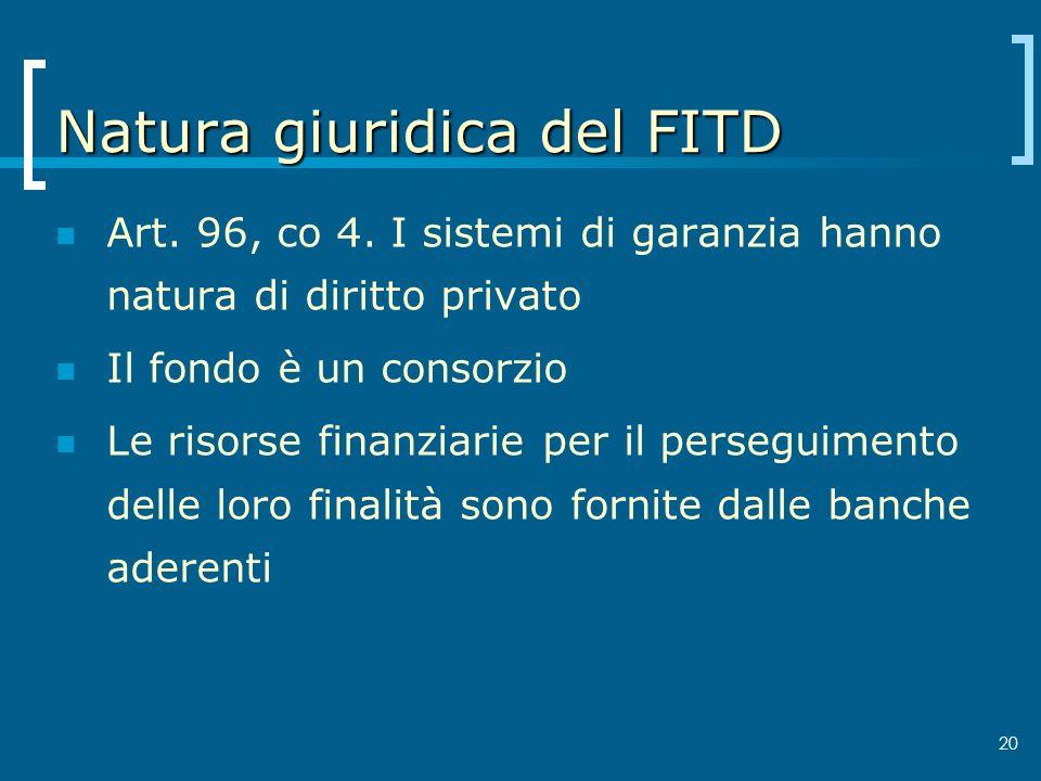 20 Natura giuridica del FITD Art. 96, co 4. I sistemi di garanzia hanno natura di diritto privato Il fondo è un consorzio Le risorse finanziarie per i