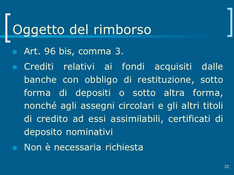 22 Oggetto del rimborso Art. 96 bis, comma 3. Crediti relativi ai fondi acquisiti dalle banche con obbligo di restituzione, sotto forma di depositi o