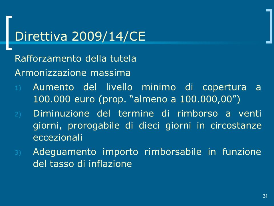 31 Direttiva 2009/14/CE Rafforzamento della tutela Armonizzazione massima 1) Aumento del livello minimo di copertura a 100.000 euro (prop. almeno a 10