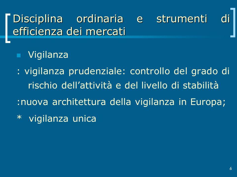 6 Disciplina ordinaria e strumenti di efficienza dei mercati Vigilanza : vigilanza prudenziale: controllo del grado di rischio dellattività e del live