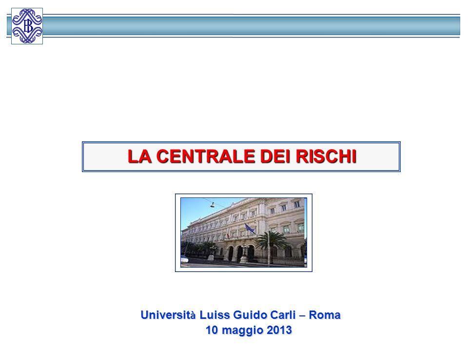 LA CENTRALE DEI RISCHI Universit à Luiss Guido Carli – Roma Universit à Luiss Guido Carli – Roma 10 maggio 2013 10 maggio 2013