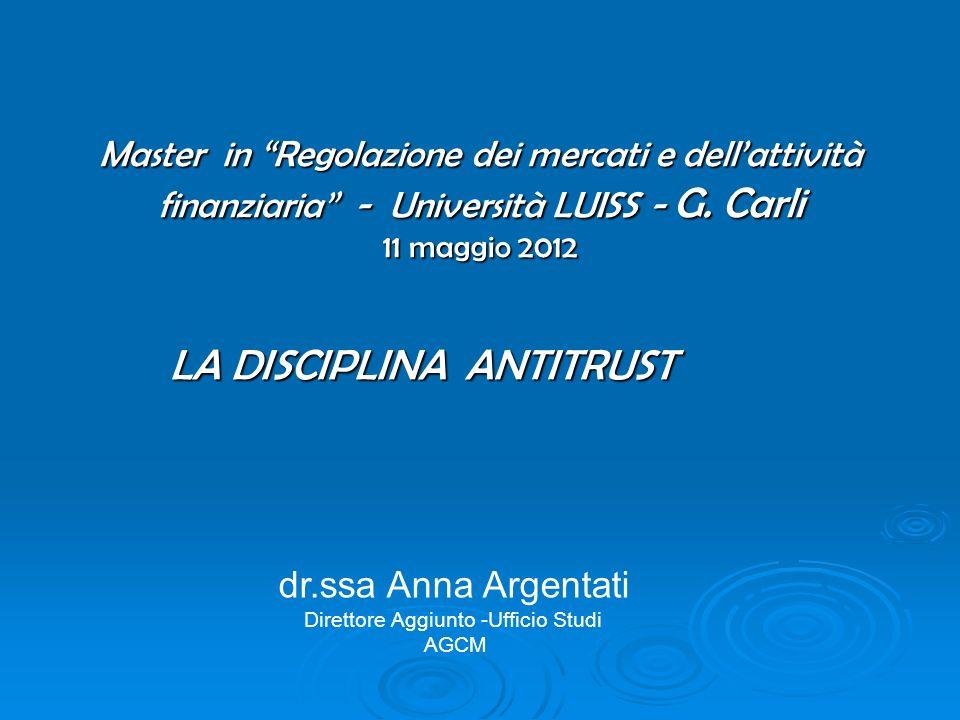 Master in Regolazione dei mercati e dellattività finanziaria - Università LUISS - G. Carli 11 maggio 2012 LA DISCIPLINA ANTITRUST dr.ssa Anna Argentat