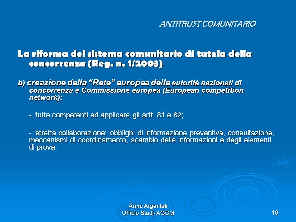 Anna Argentati Ufficio Studi- AGCM10 ANTITRUST COMUNITARIO La riforma del sistema comunitario di tutela della concorrenza (Reg. n. 1/2003) b) creazion