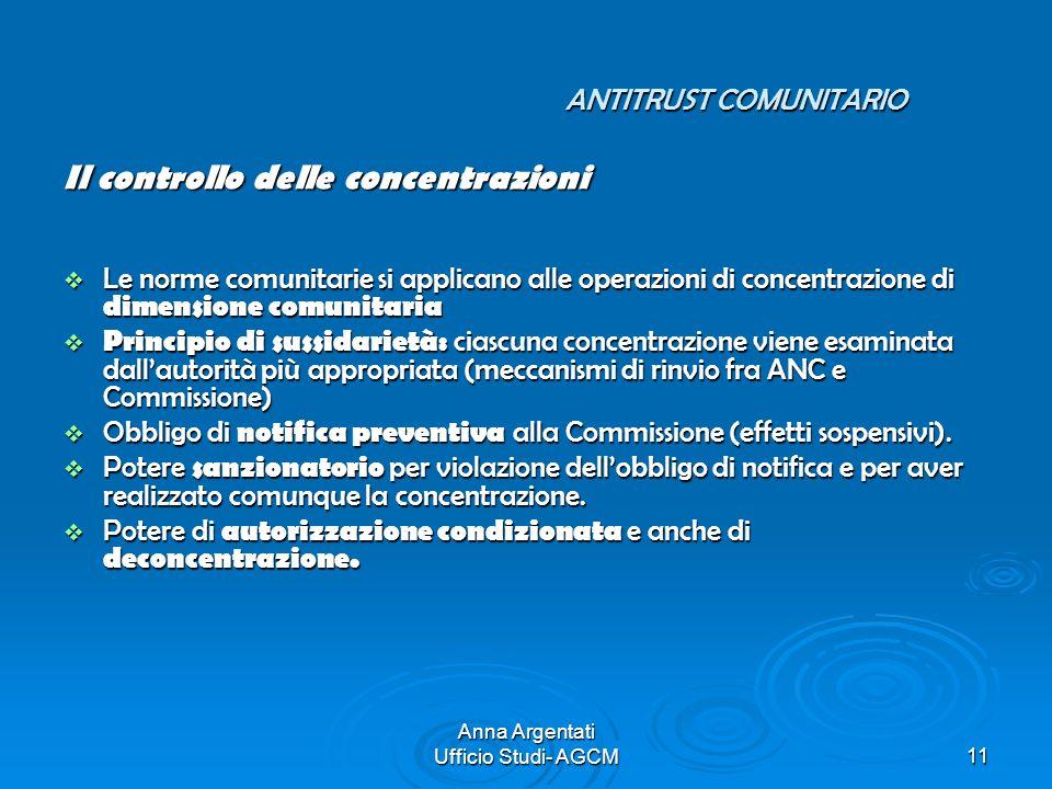 Anna Argentati Ufficio Studi- AGCM11 ANTITRUST COMUNITARIO Il controllo delle concentrazioni Le norme comunitarie si applicano alle operazioni di conc
