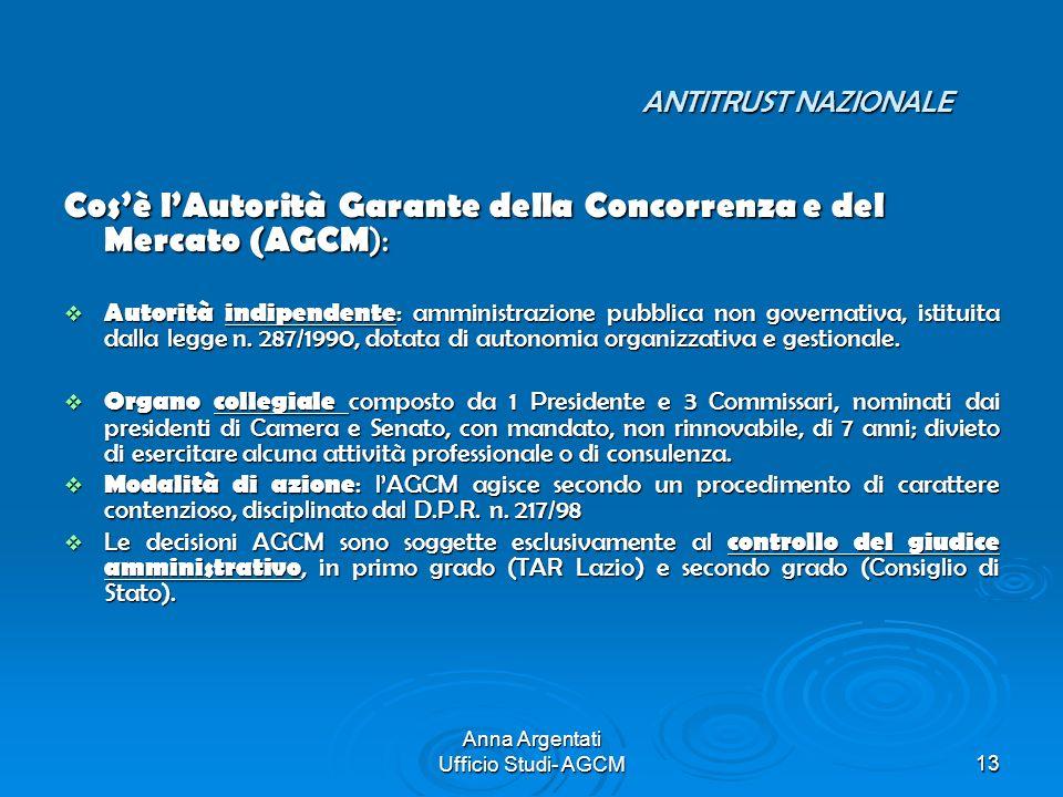 Anna Argentati Ufficio Studi- AGCM13 ANTITRUST NAZIONALE ANTITRUST NAZIONALE Cosè lAutorità Garante della Concorrenza e del Mercato (AGCM ): Autorità
