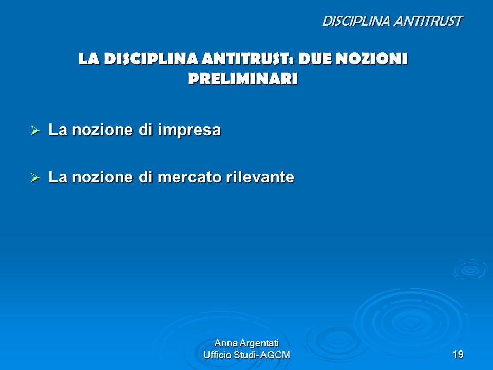 Anna Argentati Ufficio Studi- AGCM19 DISCIPLINA ANTITRUST LA DISCIPLINA ANTITRUST: DUE NOZIONI PRELIMINARI DISCIPLINA ANTITRUST LA DISCIPLINA ANTITRUS